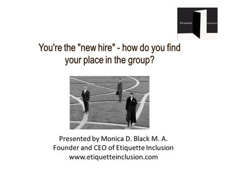 Presented by Monica D. Black M. A. Founder and CEO of Etiquette Inclusion www.etiquetteinclusion.com.