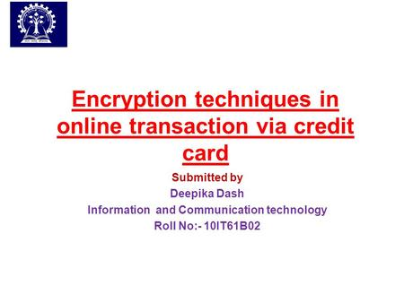 Encryption techniques in online transaction via credit card Submitted by Deepika Dash Information and Communication technology Roll No:- 10IT61B02.