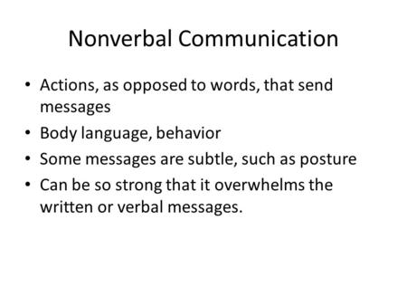 Nonverbal Communication Actions, as opposed to words, that send messages Body language, behavior Some messages are subtle, such as posture Can be so strong.