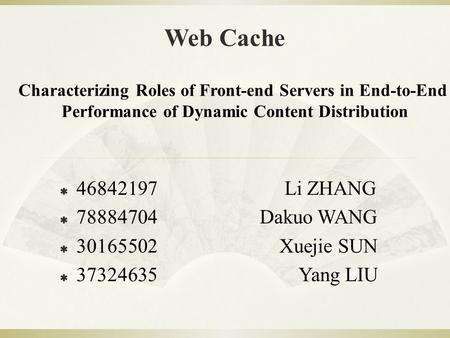Web Cache Characterizing Roles of Front-end Servers in End-to-End Performance of Dynamic Content Distribution  46842197Li ZHANG  78884704 Dakuo WANG.