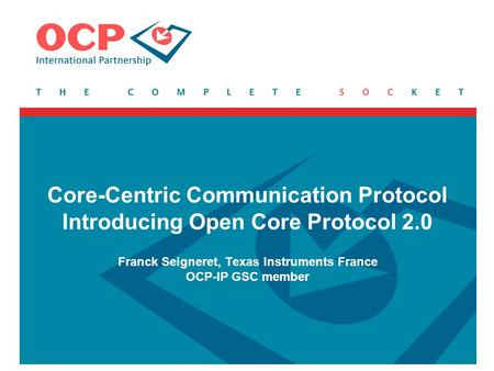 Core-Centric Communication Protocol Introducing Open Core Protocol 2.0 Franck Seigneret, Texas Instruments France OCP-IP GSC member.