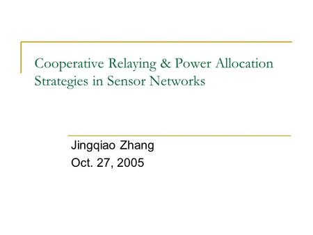 Cooperative Relaying & Power Allocation Strategies in Sensor Networks Jingqiao Zhang Oct. 27, 2005.