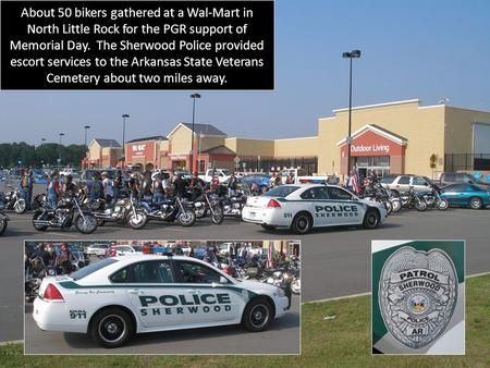 About 50 bikers gathered at a Wal-Mart in North Little Rock for the PGR support of Memorial Day. The Sherwood Police provided escort services to the Arkansas.