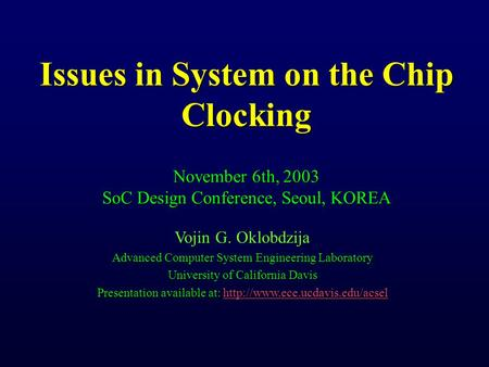 Issues in System on the Chip Clocking November 6th, 2003 SoC Design Conference, Seoul, KOREA Vojin G. Oklobdzija Advanced Computer System Engineering Laboratory.