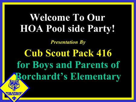 Presentation By Cub Scout Pack 416 for Boys and Parents of Borchardt's Elementary Welcome To Our HOA Pool side Party!