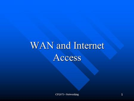 CP2073 - Networking1 WAN and Internet Access. CP2073 - Networking2 Introduction What is Wide Area Networking? What is Wide Area Networking? How Internet.