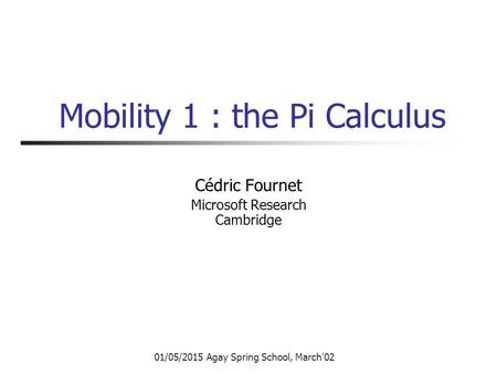 01/05/2015 Agay Spring School, March'02 Mobility 1 : the Pi Calculus Cédric Fournet Microsoft Research Cambridge.