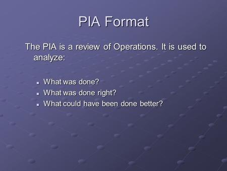 PIA Format The PIA is a review of Operations. It is used to analyze: What was done? What was done? What was done right? What was done right? What could.