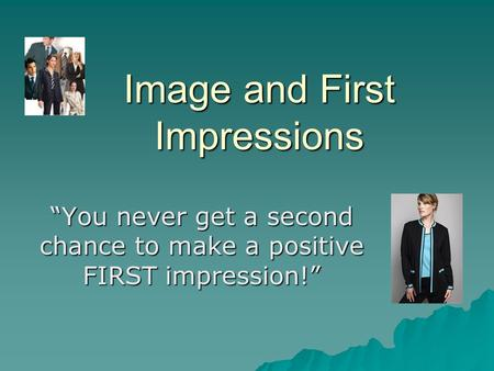 "Image and First Impressions ""You never get a second chance to make a positive FIRST impression!"""