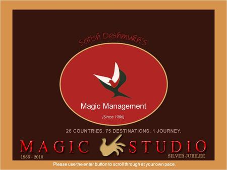 Please use the enter button to scroll through at your own pace. Magic Management (Since 1986) 26 COUNTRIES. 75 DESTINATIONS. 1 JOURNEY.