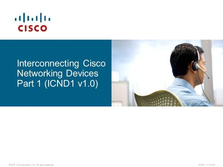 Interconnecting Cisco Networking Devices Part 1 (ICND1 v1.0) © 2007 Cisco Systems, Inc. All rights reserved.ICND1 v1.0—#-1.