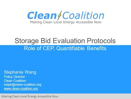 Making Clean Local Energy Accessible Now Storage Bid Evaluation Protocols Role of CEP, Quantifiable Benefits Stephanie Wang Policy Director Clean Coalition.