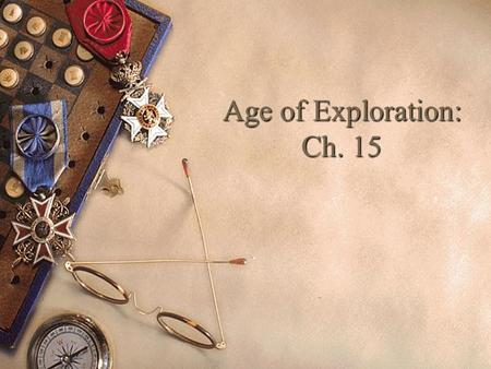 Age of Exploration: Ch. 15. What ideas/thoughts/movements from Chapters 13&14 may have led to the Age of Exploration? 5+lines.