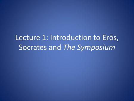 Lecture 1: Introduction to Erōs, Socrates and The Symposium.