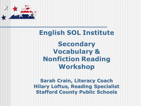 English SOL Institute Secondary Vocabulary & Nonfiction Reading Workshop Sarah Crain, Literacy Coach Hilary Loftus, Reading Specialist Stafford County.