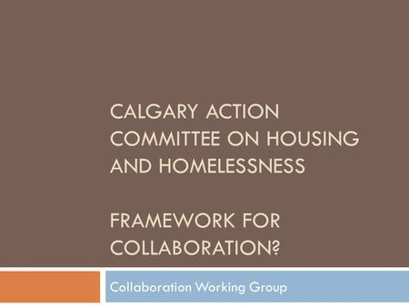 CALGARY ACTION COMMITTEE ON HOUSING AND HOMELESSNESS FRAMEWORK FOR COLLABORATION? Collaboration Working Group.