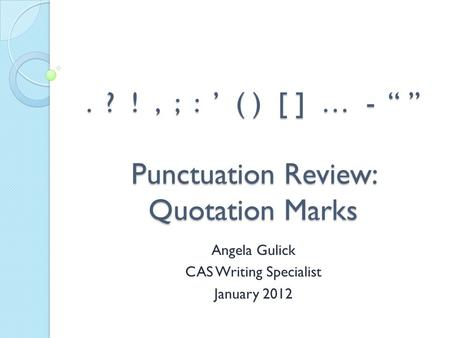 ". ? !, ; : ' ( ) [ ] … - "" "" Punctuation Review: Quotation Marks Angela Gulick CAS Writing Specialist January 2012."