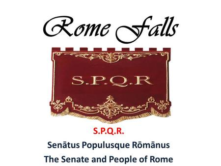 Rome Falls S.P.Q.R. Senātus Populusque Rōmānus The Senate and People of Rome.