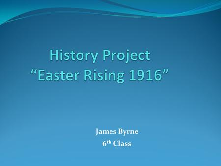 James Byrne 6 th Class. ◦ Introduction ◦ Why did the Rising happen? ◦ What happened ? ◦ Who was involved ? ◦ Where it took place ? ◦ Why was it an important.