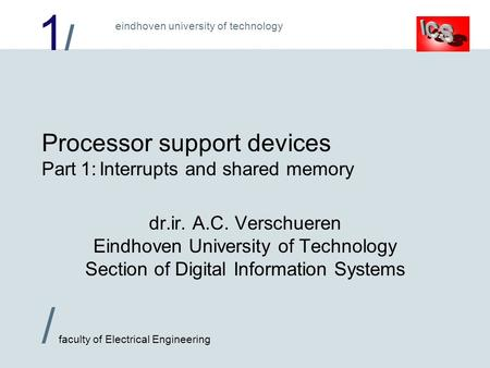 1/1/ / faculty of Electrical Engineering eindhoven university of technology Processor support devices Part 1:Interrupts and shared memory dr.ir. A.C. Verschueren.