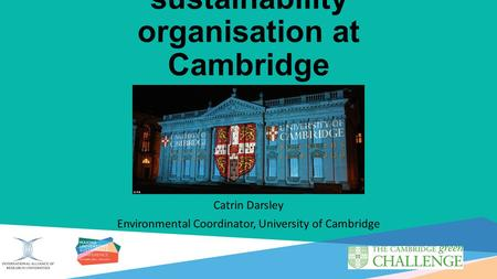 Developing the sustainability organisation at Cambridge Catrin Darsley Environmental Coordinator, University of Cambridge.