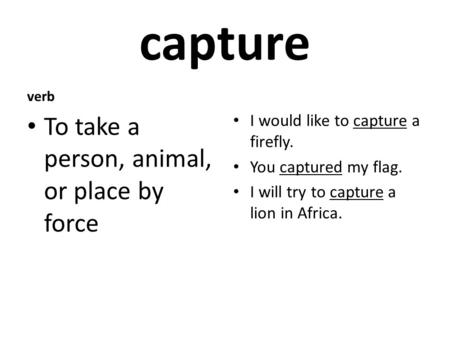Capture verb To take a person, animal, or place by force I would like to capture a firefly. You captured my flag. I will try to capture a lion in Africa.