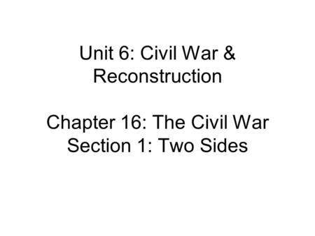 Unit 6: Civil War & Reconstruction Chapter 16: The Civil War Section 1: Two Sides.