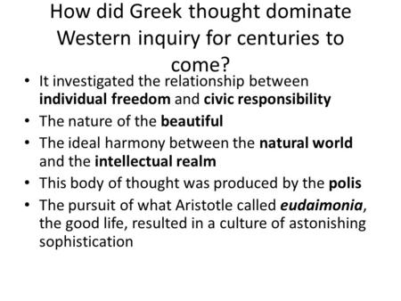 How did Greek thought dominate Western inquiry for centuries to come? It investigated the relationship between individual freedom and civic responsibility.