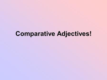 Comparative Adjectives!. Review Adjectives have 3 degrees Positive: I am tall Comparative: I am taller than you Superlative: I am the tallest person ever.
