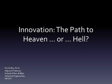 Innovation: The Path to Heaven … or … Hell? Po Chi Wu, Ph.D. Adjunct Professor School of Bus. & Mgt. School of Engineering HKUST.