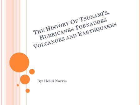T HE H ISTORY O F T SUNAMI ' S, H URRICANES T ORNADOES V OLCANOES AND E ARTHQUAKES By: Heidi Norris.