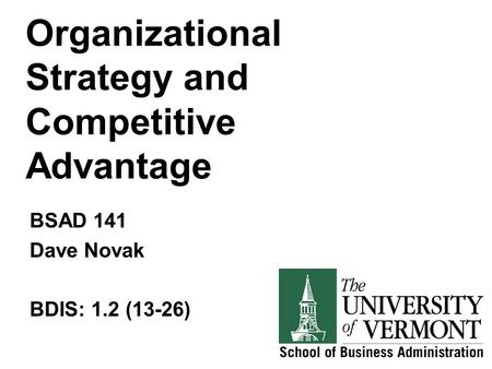 Organizational Strategy and Competitive Advantage BSAD 141 Dave Novak BDIS: 1.2 (13-26)