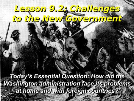 Lesson 9.2: Challenges to the New Government Today's Essential Question: How did the Washington administration face its problems at home and with foreign.