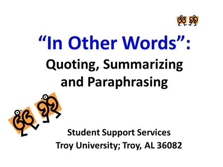 """In Other Words"": Quoting, Summarizing and Paraphrasing Student Support Services Troy University; Troy, AL 36082."