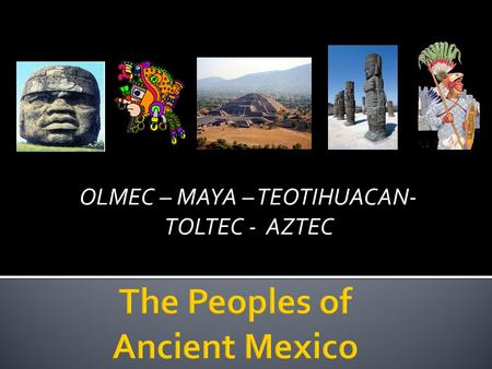 OLMEC – MAYA – TEOTIHUACAN- TOLTEC - AZTEC.  The Olmecs were the first real civilization in the Americas.  Beginning around 1200 BCE, they lived in.