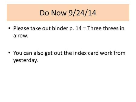 Do Now 9/24/14 Please take out binder p. 14 = Three threes in a row. You can also get out the index card work from yesterday.