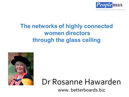"The networks of highly connected women directors through the glass ceiling Dr Rosanne Hawarden www. betterboards.biz ""Maximising people potential & performance"""
