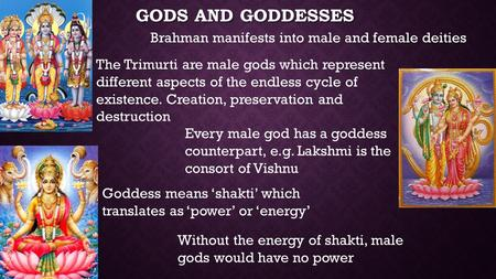 GODS AND GODDESSES Brahman manifests into male and female deities Goddess means 'shakti' which translates as 'power' or 'energy' Without the energy of.