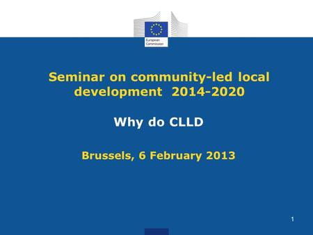 Seminar on community-led local development 2014-2020 Why do CLLD Brussels, 6 February 2013 1.
