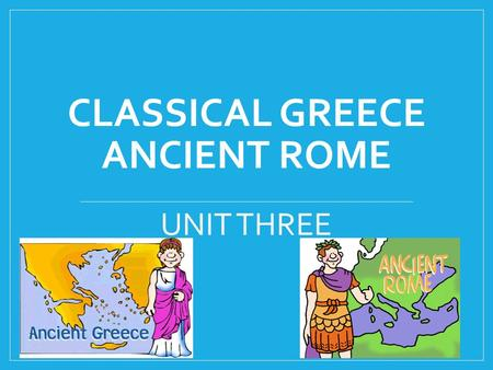 CLASSICAL GREECE ANCIENT ROME UNIT THREE. GEOGRAPHY OF GREECE LOCATION – Southeastern Europe Made up many mountains, isolated valleys, small islands.