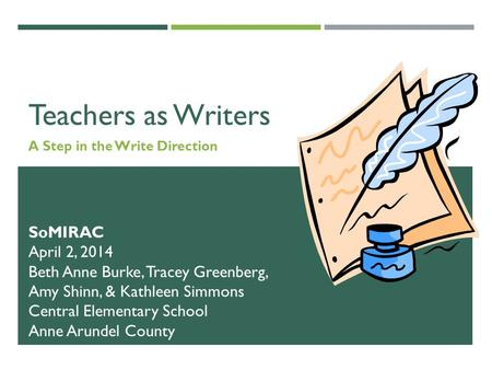 Teachers as Writers A Step in the Write Direction SoMIRAC April 2, 2014 Beth Anne Burke, Tracey Greenberg, Amy Shinn, & Kathleen Simmons Central Elementary.
