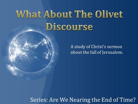Series: Are We Nearing the End of Time? A study of Christ's sermon about the fall of Jerusalem.