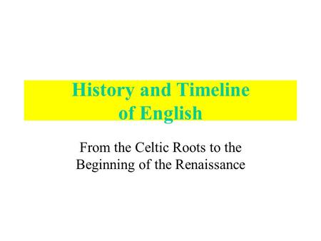 <strong>History</strong> and Timeline of English From the Celtic Roots to the Beginning of the Renaissance.