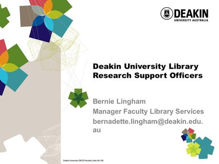 Deakin University Library Research Support Officers Bernie Lingham Manager Faculty Library Services au.