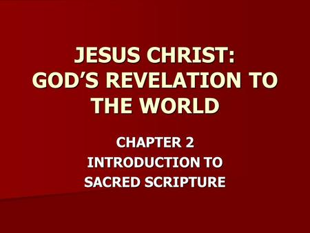 CHAPTER 2 INTRODUCTION TO SACRED SCRIPTURE JESUS CHRIST: GOD'S REVELATION TO THE WORLD.