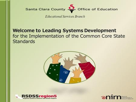Welcome to Leading Systems Development for the Implementation of the Common Core State Standards Educational Services Branch.