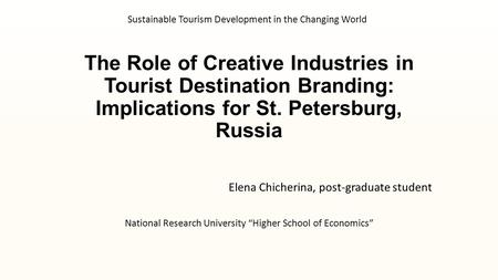 The Role of Creative Industries in Tourist Destination Branding: Implications for St. Petersburg, Russia Elena Chicherina, post-graduate student National.
