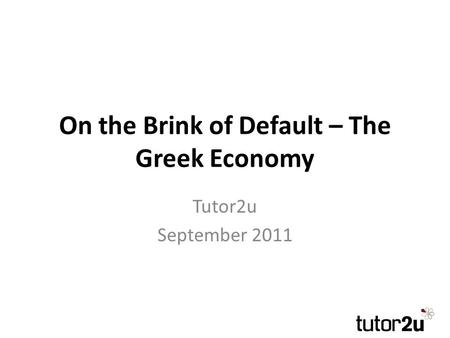 On the Brink of Default – The Greek Economy Tutor2u September 2011.
