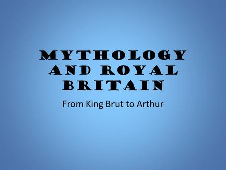 Mythology and Royal Britain From King Brut to Arthur.