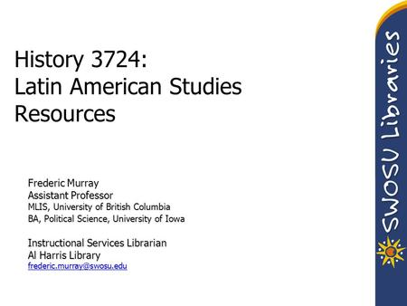 History 3724: Latin American Studies Resources Frederic Murray Assistant Professor MLIS, University of British Columbia BA, Political Science, University.